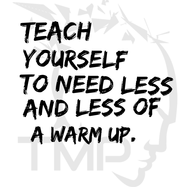 teach yourself to need less and less of a warm up