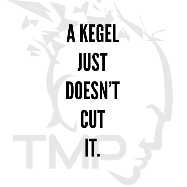 a kegel just doesn't cut it