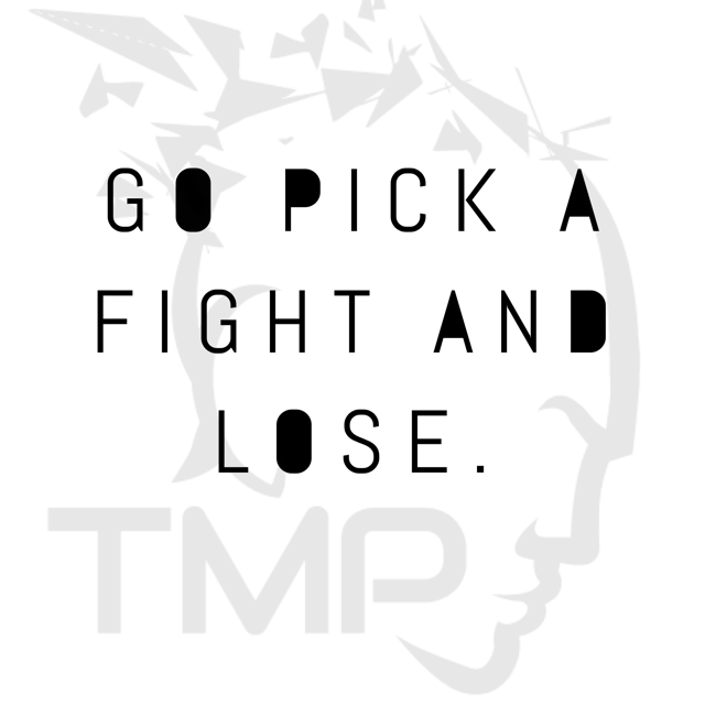 go pick a fight and lose