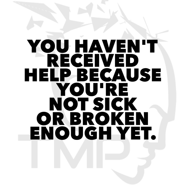 you haven't received help cuz you're not sick or broken enough yet