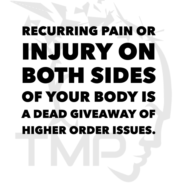 recurring pain or injury on both sides of your body is a dead giveaway of higher order issues