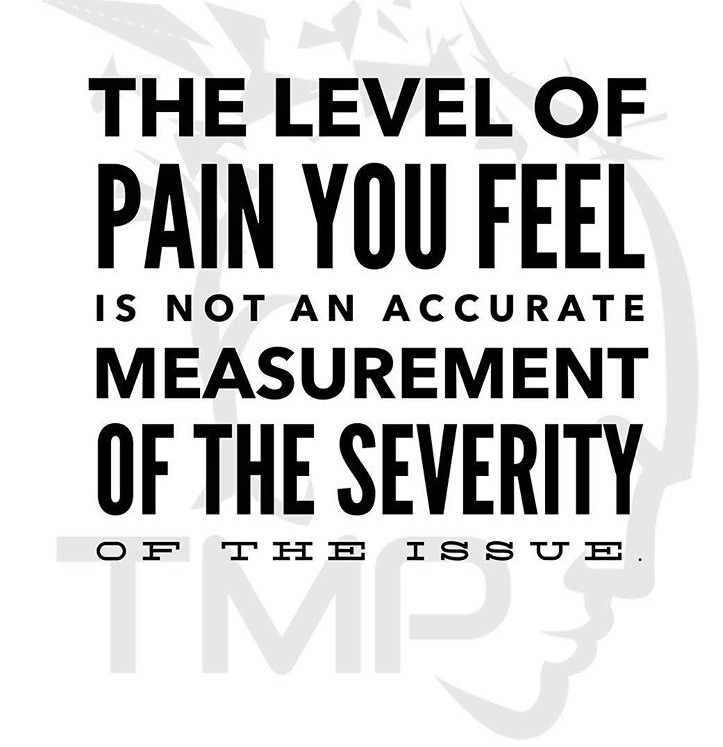 the level of pain you feel is not an accurate measurement of the severity of the issue