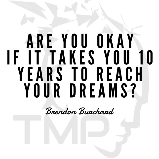 are you ok if it takes 10 years to reach your dreams?