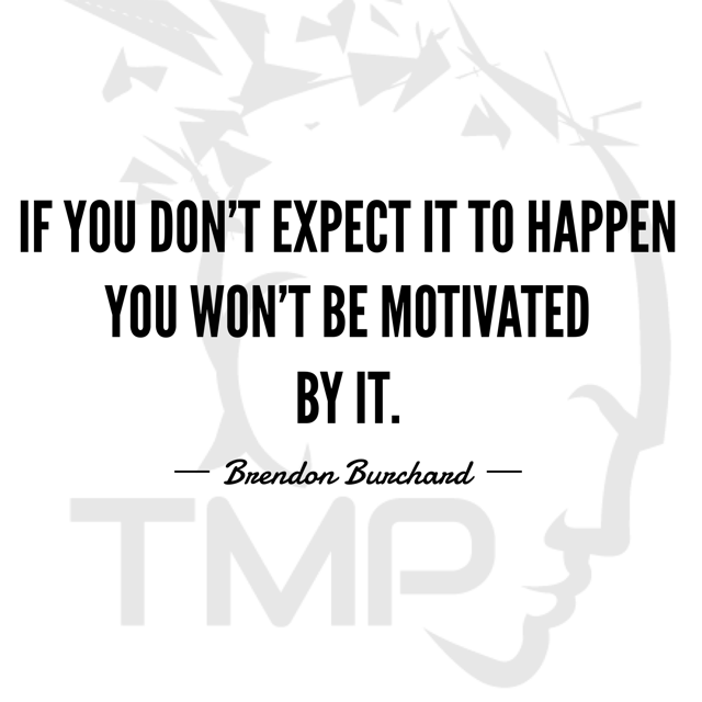 if you don't expect it to happen you won't be motivated by it