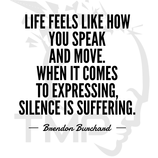 life feelsl like how you speak and move. when it comes to expressing, silence is suffering