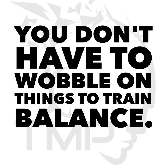 you don't have to wobble on things to train balance